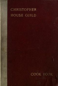 1912 | Christopher House Guild Cook Book | Compiled by the Christopher House Guild of The First Presbyterian Church, Evanston, Illinois | Copyright, Mrs. Theodore Nelson Johnson
