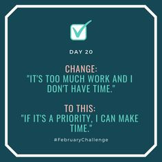 """Day Change: """"It's too much work and I don't have time."""" To this: """"If it's a priority, I can make time. February Challenge, Make Time, How To Make, I Dont Have Time, Make It Happen, How To Gain Confidence, Talking To You, Priorities, Sentences"""