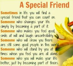 A Special Friend Sometimes in life, you find a special friend. Someone who changes your life just by being a part of it. Someone who makes you feel good, smile at will and laugh uncontrollably. Someone who will show you there are still some good people in the world. Someone who will stand by you at times when you feel you are all alone. Someone who you will make your life better, just by becoming part of theirs.