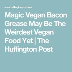 Magic Vegan Bacon Grease May Be The Weirdest Vegan Food Yet | The Huffington Post