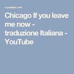 Chicago If you leave me now - traduzione Italiana - YouTube