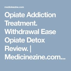 Opiate Addiction Treatment. Withdrawal Ease Opiate Detox Review.   Medicinezine.com - Reviews and articles in Wellness & Lifestyle, Child & Teen Health, Women's Health, Men's Health, Mental Health, Natural Medicine, Drugs and Medication, Sexual Health.