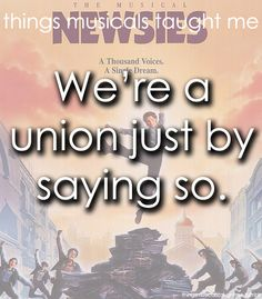 Newsies - Things musicals taught me: sometimes you have to be the one to start a movement...also, this is how unions started.