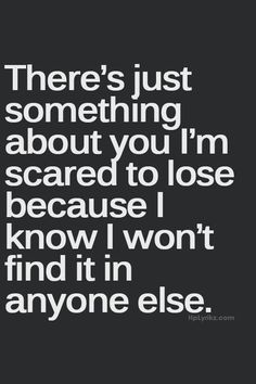 Scared to lose you.