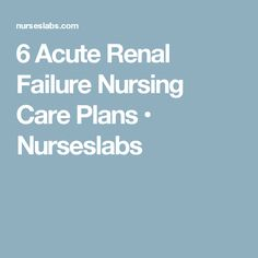 6 Acute Renal Failure Nursing Care Plans • Nurseslabs