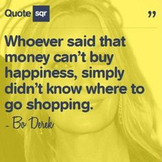 Whoever said that money can't buy happiness, simply didn't know where to go shopping. - Bo Derek #quotesqr #quotes #fashionquotes