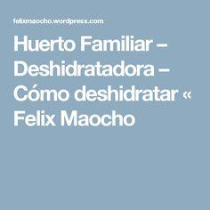 Huerto Familiar – Deshidratadora – Cómo deshidratar « Felix Maocho