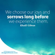 """""""We choose our joys and sorrows long before we experience them"""". ~ Khalil Gibran  I hope you enjoy the Quotes. I'd encourage you to share them, repost them, and comment. After all, social media is about being social which implies a dialogue, not a one sided conversation. Make it a great day - """"YOU Were Created for Greatness, Claim It!"""" Doug Morneau - #fitCEO #motivation #leadership"""