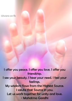 I offer you peace. I offer you love. I offer you friendship. I see your beauty. I hear your need. I feel your feelings. My wisdom flows from the Highest Source. I salute that Source in you. Let us work together for unity and love. -- Mahatma Gandhi ~ Ishvara group on fb