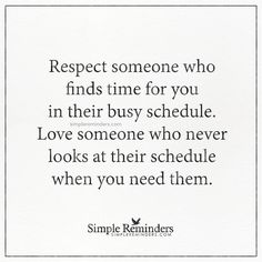 Respect someone who finds time for you Respect someone who finds time for you in their busy schedule. Love someone who never looks at their schedule when you need them. — Unknown Author