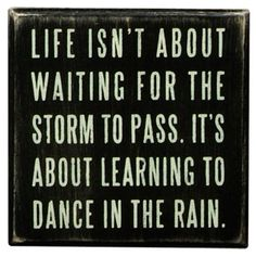 Life isn't abut waiting for the storm to pass. It's about learning to dance in the rain.