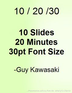 Guy Kawasaki's 10/20/30 Rule Simplified.  Your presentations will now be a clear visual aid that supports you (the speaker) in delivering a concise message!