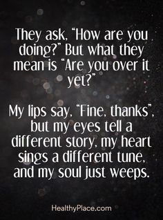"""Quote on depression - They ask. """"How are you doing?"""" But what they mean is """"Are you over it yet?"""" My lips say, """"Fine, thanks"""", but my eyes tell a different story, my heart sings a different tune, and my soul just weeps."""