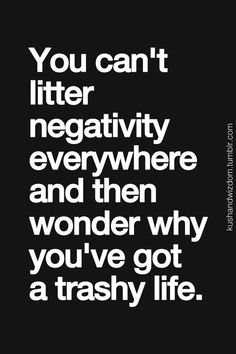 You cant litter negativity everywhere and then wonder you youve got a trashy life. #quotes