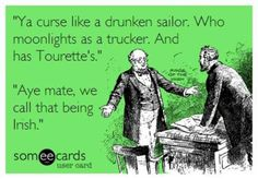 """Ya curse like a drunken sailor, Who moonlights as a trucker, And has Tourette's.""  ""Aye, mate, we call that being Irish."""