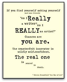 """""""If you find yourself asking yourself (and your friends) 'Am I really a writer? Am I really an artist?' Chances are you are. The counterfeit innovator is wildly self-confident. The real one is scared to death."""" – Steven Pressfield 'The War of Art'"""