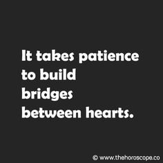 It takes patience to build bridges between hearts. © www.thehoroscope.co
