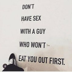 Don't have sex with a guy who won't eat you out first x