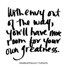 With envy out of the way, you'll have more room for your own greatness. Subscribe: DanielleLaPorte.com #Truthbomb #Words #Quotes