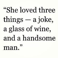 This about sums it up. Lol. I like to laugh...a lot. We all know I love my wine... And the handsome man part...well you know you were always that. I never even looked at another while we were together.