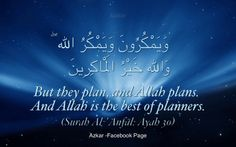But they plan, and Allah plans. And Allah is the best of planners. (Quran 8:30)