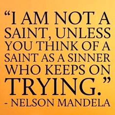 """I am not a saint, unless you think of a saint as a sinner who keeps on TRYING."" - Nelson Mandela"