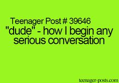 """""""dude"""" - how I begin any serious conversation"""