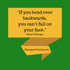 """""""If you bend over backwards, you can't fall on your face."""" ~Bryan Flanagan www.flanagantraining.com"""