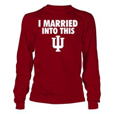 I Married Into This Indiana Hoosiers Long Sleeve T Shirt - Officially Licensed Indiana University Apparel - Check out men's and women's Hoosiers clothing including t shirts, hoodies, tanks, and other accessories like cell phone cases and coffee mugs. They make great gifts for Indiana University basketball, football, baseball and other sports fans.