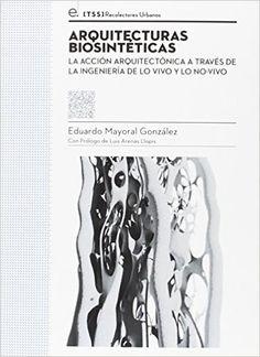 Arquitecturas biosintéticas: la acción arquitectónica a través de la ingeniería de lo vivo y lo no-vivo / [Eduardo Mayoral González; con prólogo de Luis Arenas Llopis]. Signatura: 19 BIO  Na biblioteca:  http://kmelot.biblioteca.udc.es/record=b1538875~S1*gag