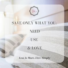 Save ONLY what you Need, Use and Love. #livesimply #less is more