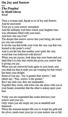 Khalil Gibran - The Prophet. The deeper sorrow carves into your being, the more joy you can contain.