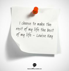 I choose to make the rest of my life the best of my life                                     - Louise Hay