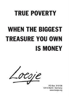 La verdadera pobreza es cuando el mayor tesoro que posees es el dinero.