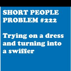 Short people...this is me, yup! Lol