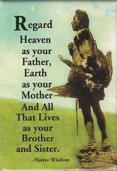 Native American Wisdom: Regard Heaven as your Father...
