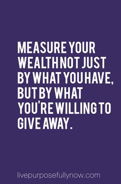 It's not just about how much you have and own. Abundance is also measured by how much you're willing to give away.