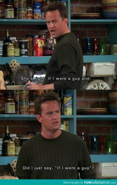 "FRIENDS. Chandler: She's right. If I were a guy and... Did I just say ""If I were a guy""?"