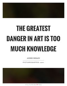 The greatest danger in art is too much knowledge. Art is quotes on PictureQuotes.com.