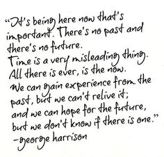 """George Harrison Quote - """"All there is ever, is the now."""""""