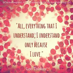 """""""All, everything that I understand, I understand only because I love."""" ~Leo Tolstoy"""