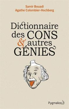 A offrir à une copine qui sort avec un con ... ou un génie... Amazon.fr - Dictionnaire des cons et autres génies - Agathe Colombier-Hochberg, Samir Bouadi - Livres