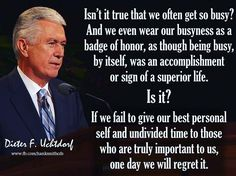 Busyiness by Pres. Uchtdorf If we fail to give our loved ones the time they deserve, one day we will regret it Gospel Quotes, Lds Quotes, Religious Quotes, Uplifting Quotes, Quotable Quotes, Great Quotes, Quotes To Live By, Prophet Quotes, Spiritual Thoughts