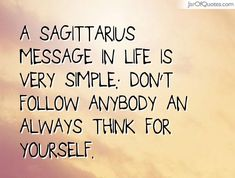 View our entire collection of image quotes that you can save into your jar and share with your friends: A Sagittarius message in life is very simple: Don't follow anybody an always think for yourself.