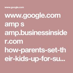 www.google.com amp s amp.businessinsider.com how-parents-set-their-kids-up-for-success-2016-4