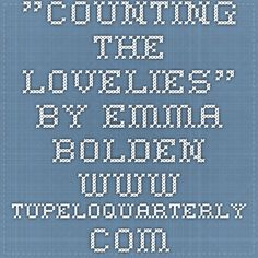 """""""Counting the Lovelies"""" by Emma Bolden www.tupeloquarterly.com"""