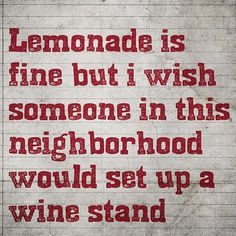 Lemonade is fine but I wish Someone in the neighborhood would set up a WINE STAND!