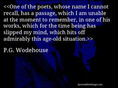 "P.G. Wodehouse - ""One of the poets, whose name I cannot recall, has a passage, which I am unable at the moment to remember, in one of his works, which for the time being has slipped my mind, which hits off admirably this age-old situation."""