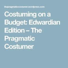 Costuming on a Budget: Edwardian Edition – The Pragmatic Costumer