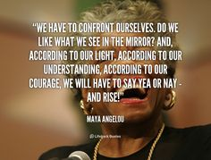 """""""We have to confront ourselves. Do we like what we see in the mirror? And, according to our light, according to our understanding, according to our courage, we will have to say yea or nay - and rise!"""" - Maya Angelou #quote #lifehack #mayaangelou"""